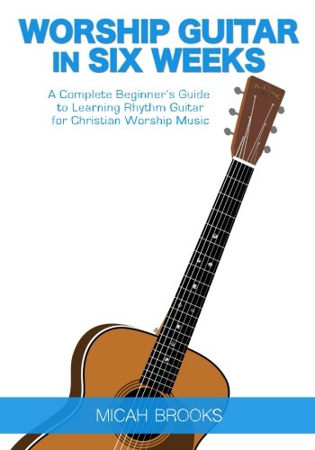 Easy Rhythm Guitar Books - Worship Guitar In Six Weeks: A Complete Beginner's Guide to Learning Rhythm Guitar for Christian Worship Music (Guitar Authority Series Book 1) (Volume 1)