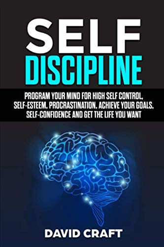 Book Cover of David Craft - Self Discipline: Program Your Mind For High Self Control, Self Esteem, Procrastination,Achieve Your Goals,Self Confidence And Get The Life You Want