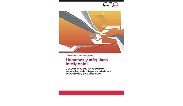 Humanos y máquinas inteligentes: Conocimiento educativo sobre el comportamiento interno de robots que actúan junto y para el hombre (Spanish Edition): ...