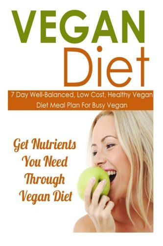 Vegan Diet: 7 Day Well Balanced, Low Cost, Healthy Vegan Diet Meal Plan for Busy Vegan-Get Nutrients You Need Through Vegan Diet (Vegan Diet, Vegan ... For Weight Loss, Vegan Recipes) (Volume 6)
