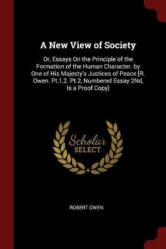Download A New View of Society: Or, Essays On the Principle of the Formation of the Human Character. by One of His Majesty's Justices of Peace [R. Owen. Pt.1,2. Pt.2, Numbered Essay 2Nd, Is a Proof Copy] PDF