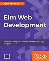 Elm for Web Development: Create scalable web applications by learning the Elm programming language Front Cover