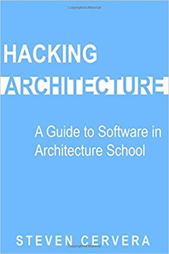 Hacking Architecture: A Guide To Software In Architecture School