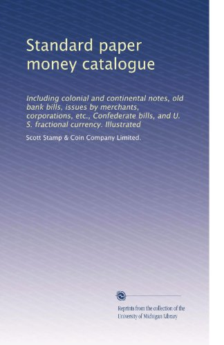 Standard paper money catalogue: Including colonial and continental notes, old bank bills, issues by merchants, corporations, etc., Confederate bills, and U. S. fractional currency. Illustrated