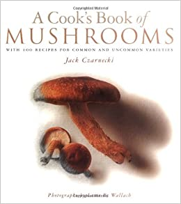 A cooks book of mushrooms with 100 recipes for common and uncommon a cooks book of mushrooms with 100 recipes for common and uncommon varieties jack czarnecki louis b wallach 9781885183071 amazon books forumfinder Gallery