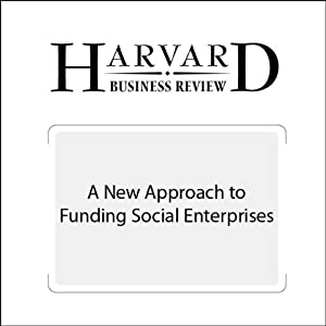 A New Approach to Funding Social Enterprises (Harvard Business Review) Periodical