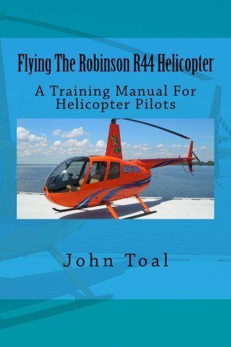 Flying The Robinson R44 Helicopter: A Training Manual For Helicopter Pilots -