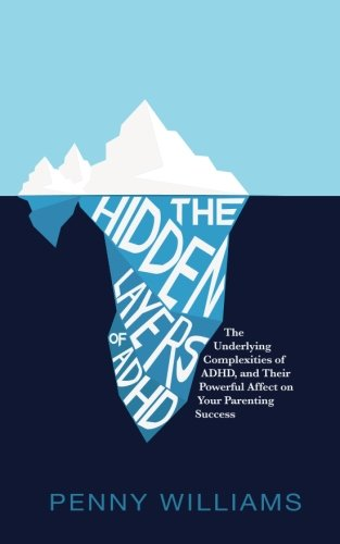 The Hidden Layers of ADHD: The Underlying Complexities of ADHD, and Their Powerful Effect on Your Parenting Success