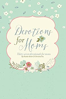 Devotions for Moms: Thirty-Seven Devotionals for Christian Moms by [Bixler, Heather, Fox, Christina]
