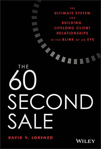 The 60 Second Sale: The Ultimate System for Building Lifelong Client Relationships in the Blink of an Eye