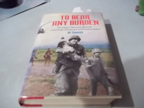- To Bear Any Burden; The Vietnam War and Its Aftermath in the Words of Americans and Southeast Asians [First Edition]