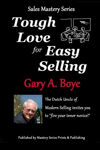 Tough Love for Easy Selling: The Dutch Uncle of Modern Selling Invites You to