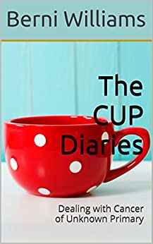 The CUP Diaries: Dealing with Cancer of Unknown Primary by [Williams, Berni]