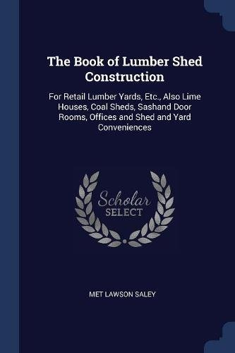 The Book of Lumber Shed Construction: For Retail Lumber Yards, Etc, Also Lime Houses, Coal Sheds, Sashand Door Rooms, Offices and Shed and Yard Conveniences pdf epub
