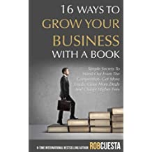 16 Ways to Grow Your Business with a Book: Simple Secrets to Stand Out from the Competition, Get More Leads, Close More Deals and Charge Higher Fees
