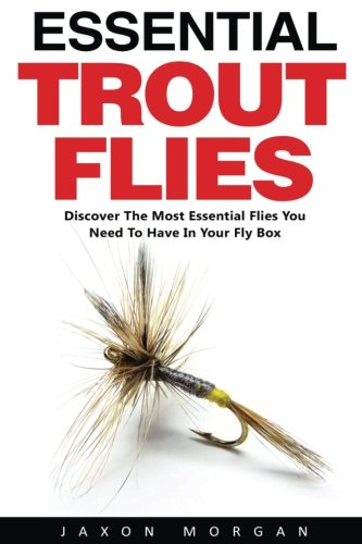 Essential Trout Flies: The Complete Guide to Knot Types and Uses - Learn How To Tie Basic Knots and Use Them in the Wilderness!