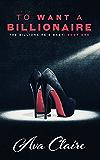 To Want A Billionaire (An Alpha Billionaire Romance) (The Billionaire's Baby Series Book 1)