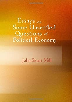 john stuart mill essays political economy Essays on some unsettled questions of political economy (1844) is a treatise on  political economics by john stuart mill walras' law, a principle in general.