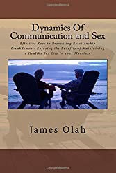 Dynamics Of Communication and Sex: Effective Keys to Preventing Relationship Breakdowns - Enjoying the Benefits of Maintaining a Healthy Sex Life in your Marriage
