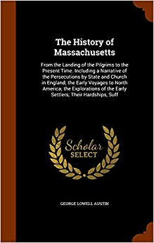 The History of Massachusetts: From the Landing of the Pilgrims to the Present Time. Including a Narrative of the Persecutions by State and Church in ... of the Early Settlers: Their Hardships, Suff