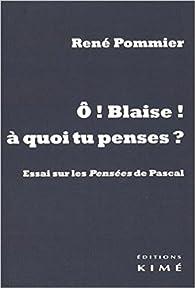 O Blaise ! à quoi tu penses ? : Essai sur les Pensées de Pascal par René Pommier