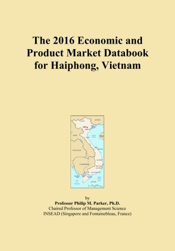 The 2016 Economic and Product Market Databook for Haiphong, Vietnam by ICON Group International, Inc.