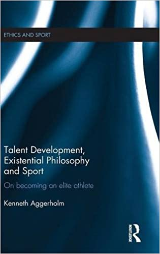 Talent Development, Existential Philosophy and Sport: On Becoming an Elite Athlete (Ethics and Sport)