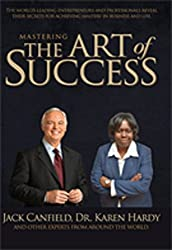 Mastering The Art of Success: The World's Leading Entrepreneurs and Professionals Reveal Their Secrets for Achieving Mastery in Business and Life