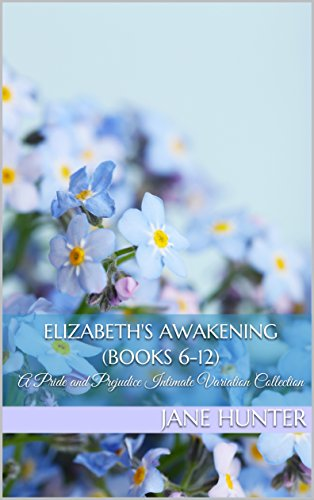 Elizabeth's Awakening (Books 6-12): A Pride and Prejudice Intimate Variation Collection