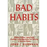 Bad Habits : Drinking, Smoking, Taking Drugs, Gambling, Sexual Misbehavior and Swearing in American History, Burnham, John C., 0814711871