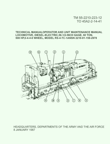 US Army OPERATOR AND UNIT MAINTENANCE MANUAL LOCOMOTIVE, DIESEL-ELECTRIC, 56-1/2-INCH GAGE, 60 TON, 500 HP,0-4-4-0 WHEEL, MODEL RS-4-TC (2012 Reprint of 1987 Edition) ()