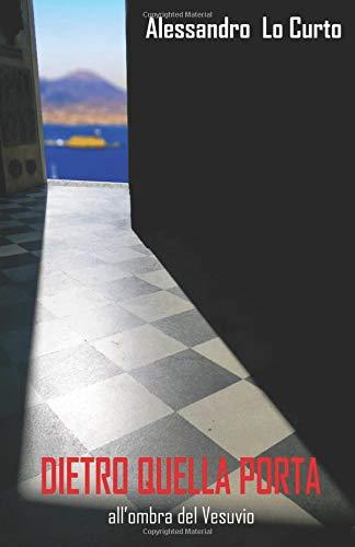 DIETRO QUELLA PORTA: all'ombra del Vesuvio Copertina flessibile – 25 set 2018 Dott Alessandro Lo Curto Independently published 1719842507