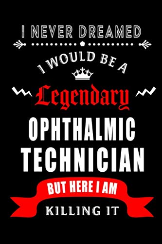 I Never Dreamed I would be a Legendary Ophthalmic Technician: Perfect Gift for Birthday, Appreciation day,Business conference, management week, ... family.( Blank Lined Journal Notebook Diary )