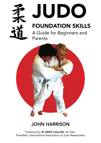 Judo Foundation Skills, a Guide for Beginners and Parents por John Harrison