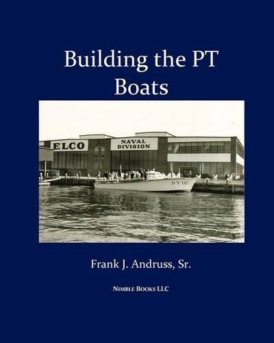 (Building the PT Boats: An Illustrated History of U.S. Navy Torpedo Boat Construction in World War II )