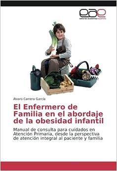 El Enfermero de Familia en el abordaje de la obesidad infantil: Manual de consulta para cuidados en Atención Primaria, desde la perspectiva de atención integral al paciente y familia