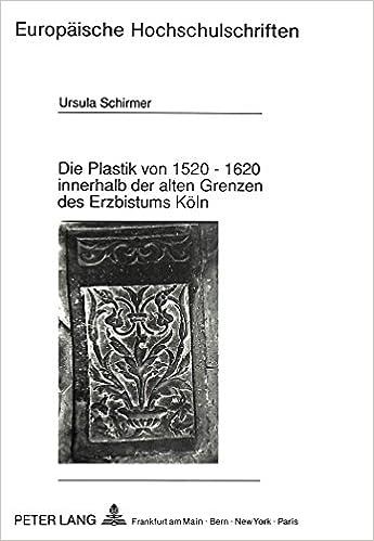 Book Die Plastik Von 1520 - 1620 Innerhalb Der Alten Grenzen Des Erzbistums Koeln (Europaeische Hochschulschriften / European University Studie)