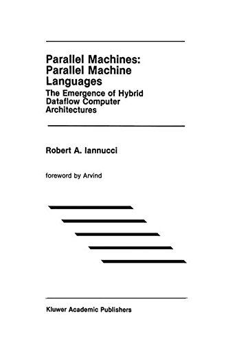 Parallel Machines: Parallel Machine Languages: The Emergence of Hybrid Dataflow Computer Architectures (The Springer International Series in Engineering and Computer Science) by Springer