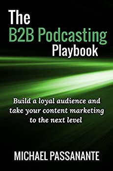 The B2B Podcasting Playbook: Build a loyal audience and take your content marketing to the next level by [Passanante, Michael]