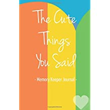 The Cute Things You Said Memory Keeper Journal: Memories Keepsake Diary Notebook for Parents Moms Dads Grandparents New Baby Shower Gifts