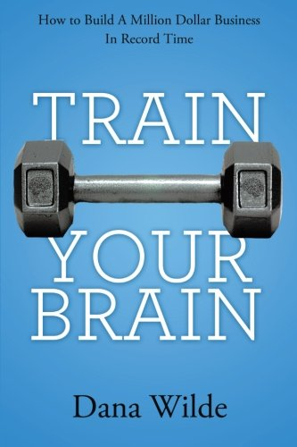 Train Your Brain: How to Build a Million Dollar Business in Record Time