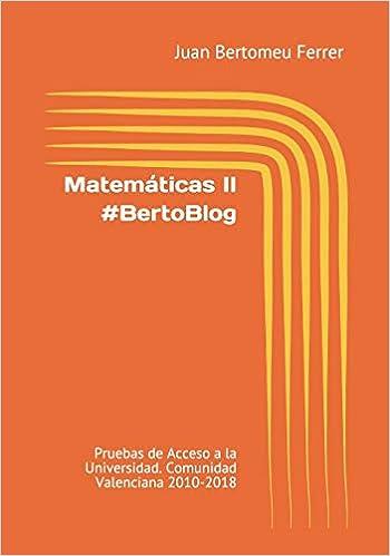 Matemáticas Ii #bertoblog: Pruebas De Acceso A La Universidad. Comunidad Valenciana 2010-2018 por Juan Bertomeu Ferrer epub