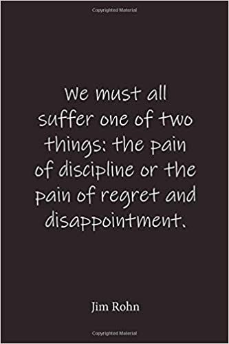 Jim Rohn: We must all suffer one of two things: the pain of ...