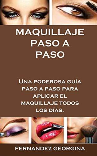 MAQUILLAJE PASO A PASO: Una poderosa guía paso a paso para aplicar el maquillaje todos los días. por Fernández Georgina