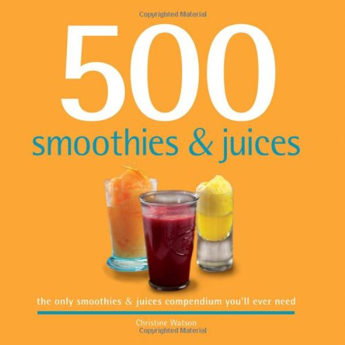 500 Smoothies & Juices: The Only Smoothie & Juice Compendium You'll Ever Need (500 Series Cookbooks) ()