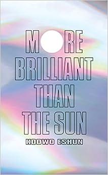 More Brilliant Than The Sun: Adventures In Sonic Fiction por Kodwo Eshun epub