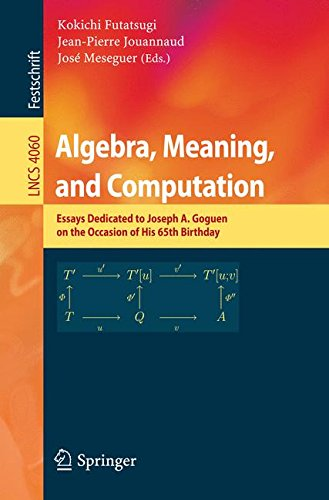 Algebra, Meaning, and Computation: Essays dedicated to Joseph A. Goguen on the Occasion of His 65th Birthday (Lecture Notes in Computer Science) by Kokichi Futatsugi