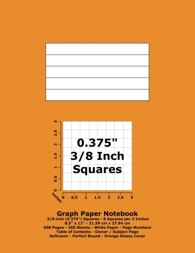 "Books : Graph Paper Notebook: 0.375 Inch (3/8"") Squares - 8.5"" x 11"" - 21.59 cm x 27.94 cm - 600 Pages - 300 Sheets - White Paper - Page Numbers - Table of Contents - Orange Glossy Cover"