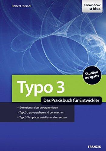 TYPO3 - Das Praxisbuch für Entwickler: Extensions selbst programmieren, TypoScript verstehen und beherrschen, TYPO3-Templates erstellen und umsetzen