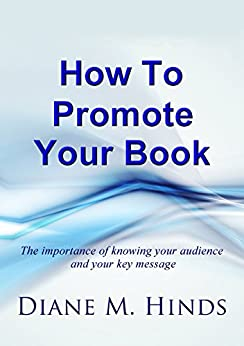 How To Promote Your Book: The importance of knowing your audience and your key message by [Hinds, Diane]